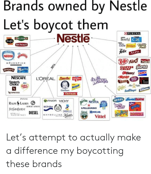 Hot Pockets, Nesquik, and Fancy: Brands owned by Nestle  Let's boycot them  -Nestle  PURINA  DELISSIO  Senafer  Beneful Cat  Hot POCKETS  DOG  Cnow Friskies Fancy  Feast  felixALPO  Nestle  MOVENPICK  Dreyers ueiouR  30%  CRISP  OhHenry! CRUNCH  Role  RITES  Galler Me  Buttlerininger Goos  NESCAFE  LOREAL Power BarCon  Taster's  Choice  halite  offee  Mate  Nesquik  Gerber  ESPRESSO  Chefmate  Partums  ARNIGR VICHY  RALH LEN  KES NAURENT  Terrier NESTEA  NERdS SwetRTS  aao ARMAN  BIOTHERM  BORY  SHOP  S.PELLEGRINO  Taffy  OMBRELLE  DIESELMAYBELLINE  STELL  MeCIRTNE  pad MONICLAIR  SPring  Kchl's  Vittel Let's attempt to actually make a difference my boycotting these brands