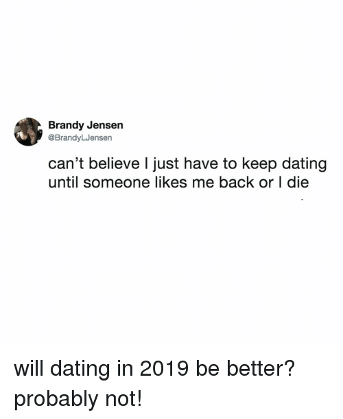 jensen: Brandy Jensen  @BrandyLJensen  can't believe l just have to keep dating  until someone likes me back or I die will dating in 2019 be better? probably not!