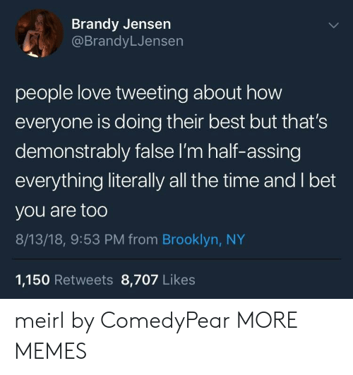 jensen: Brandy Jensen  @BrandyLJensen  people love tweeting about how  everyone is doing their best but that's  demonstrably false I'm half-assing  everything literally all the time and I bet  you are too  8/13/18, 9:53 PM from Brooklyn, NY  1,150 Retweets 8,707 Likes meirl by ComedyPear MORE MEMES
