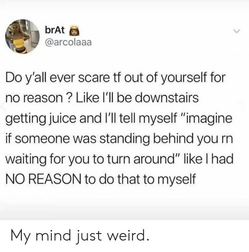 """Dank, Juice, and Scare: brAt  @arcolaaa  Do y'all ever scare tf out of yourself for  no reason? Like l'll be downstairs  getting juice and I'l tell myself """"imagine  if someone was standing behind you rn  waiting for you to turn around"""" like l had  NO REASON to do that to myself My mind just weird."""