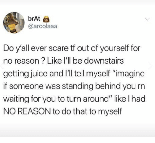 """Juice, Scare, and Reason: brAt  @arcolaaa  Do y'all ever scare tf out of yourself for  no reason? Like I'll be downstairs  getting juice and I'll tell myself """"imagine  if someone was standing behind you rn  waiting for you to turn around"""" like l had  NO REASON to do that to myself"""