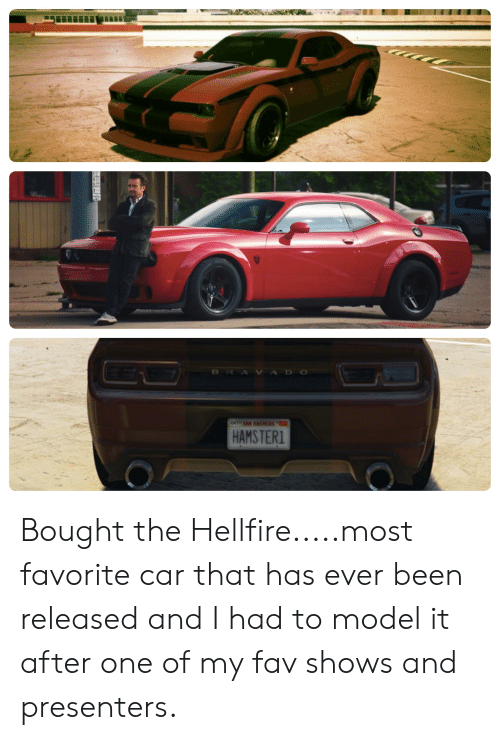 bravado: BRAVADO  OCT SAN RERS  HAMSTER1 Bought the Hellfire.....most favorite car that has ever been released and I had to model it after one of my fav shows and presenters.
