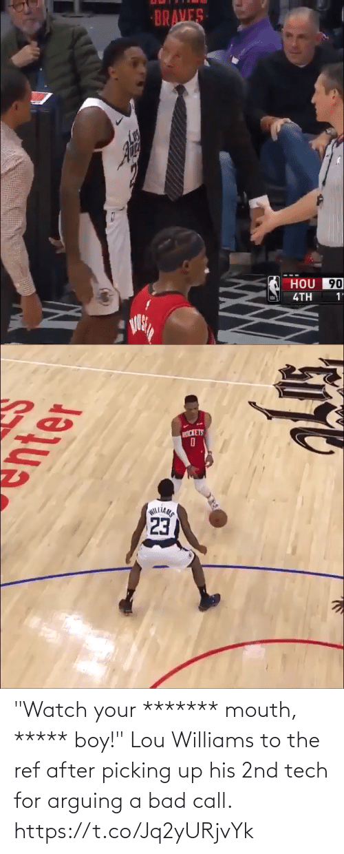 "ref: BRAVES  HOU 90  4TH  1'   PICKETS  23  WILLIAMS ""Watch your ******* mouth, ***** boy!""  Lou Williams to the ref after picking up his 2nd tech for arguing a bad call. https://t.co/Jq2yURjvYk"