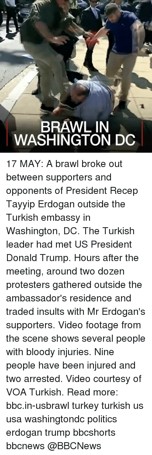 Brawle: BRAWL IN  WASHINGTON DC 17 MAY: A brawl broke out between supporters and opponents of President Recep Tayyip Erdogan outside the Turkish embassy in Washington, DC. The Turkish leader had met US President Donald Trump. Hours after the meeting, around two dozen protesters gathered outside the ambassador's residence and traded insults with Mr Erdogan's supporters. Video footage from the scene shows several people with bloody injuries. Nine people have been injured and two arrested. Video courtesy of VOA Turkish. Read more: bbc.in-usbrawl turkey turkish us usa washingtondc politics erdogan trump bbcshorts bbcnews @BBCNews