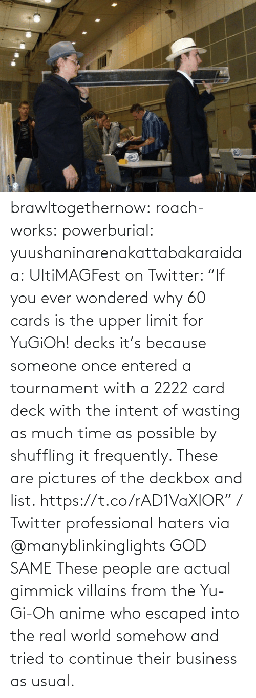 "because: brawltogethernow: roach-works:  powerburial:  yuushaninarenakattabakaraidaa: UltiMAGFest on Twitter: ""If you ever wondered why 60 cards is the upper limit for YuGiOh! decks it's because someone once entered a tournament with a 2222 card deck with the intent of wasting as much time as possible by shuffling it frequently. These are pictures of the deckbox and list. https://t.co/rAD1VaXlOR"" / Twitter   professional haters   via @manyblinkinglights​ GOD SAME  These people are actual gimmick villains from the Yu-Gi-Oh anime who escaped into the real world somehow and tried to continue their business as usual."