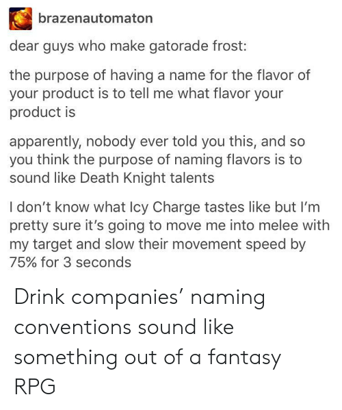 Apparently, Gatorade, and Target: brazenautomaton  dear guys who make gatorade frost:  the purpose of having a name for the flavor of  your product is to tell me what flavor your  product is  apparently, nobody ever told you this, and so  you think the purpose of naming flavors is to  sound like Death Knight talents  I don't know what Icy Charge tastes like but I'm  pretty sure it's going to move me into melee with  my target and slow their movement speed by  75% for 3 seconds Drink companies' naming conventions sound like something out of a fantasy RPG