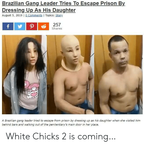 White Chicks, Prison, and Gang: Brazilian Gang Leader Tries To Escape Prison By  Dressing Up As His Daughter  August 5, 2019 0 Comments Topics: Story  257  f  Shares  A Brazilian gang leader tried to escape from prison by dressing up as his daughter when she visited him  behind bars and walking out of the penitentiary's main door in her place. White Chicks 2 is coming…