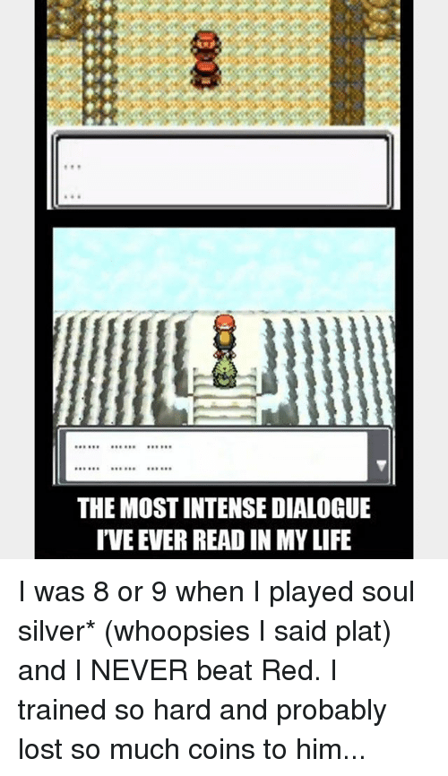 Plat: BRCRO  THE MOST INTENSE DIALOGUE  T'VE EVER READ IN MY LIFE I was 8 or 9 when I played soul silver* (whoopsies I said plat) and I NEVER beat Red. I trained so hard and probably lost so much coins to him...