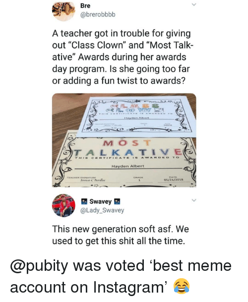 """Instagram, Meme, and Memes: Bre  @brerobbbb  A teacher got in trouble for giving  out """"Class Clown"""" and """"Most Talk-  ative"""" Awards during her awards  day program. Is she going too far  or adding a fun twist to awards?  MOST  TH'S CERT#F#CATE 'S AWARDED TO  Hayden Albert  DATE  05/21/2018  TEACHER SGNATURE  lessica C Bordlee  @Lady_Swavey  This new generation soft asf. We  used to get this shit all the time. @pubity was voted 'best meme account on Instagram' 😂"""