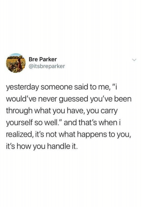 """Never, Been, and How: Bre Parker  @itsbreparker  yesterday someone said to me, """"i  would've never guessed you've been  through what you have, you carry  yourself so well."""" and that's when i  realized, it's not what happens to you,  it's how you handle it."""