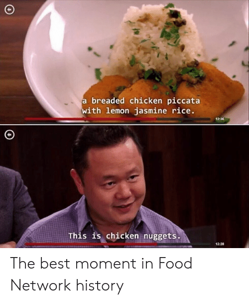 Food Network: breaded chicken piccata  with lemon jasmine rice  12:36  This is chicken nuggets  12:28 The best moment in Food Network history