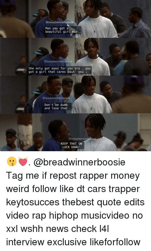 boosie: @breadwinner boosie  Man you got a  beautiful girl man  breadwinner boosie  She only got eyes for you bro you  got a girl that cares bout' you  dwinnerboosie  Don't be dumb  and lose that  breadwinne  KEEP THAT ON  LOCK DAWG 😗💓. @breadwinnerboosie Tag me if repost rapper money weird follow like dt cars trapper keytosucces thebest quote edits video rap hiphop musicvideo no xxl wshh news check l4l interview exclusive likeforfollow
