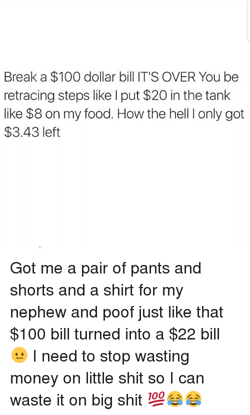 Poofes: Break a $100 dollar bill IT'S OVER You be  retracing steps like I put $20 in the tank  like $8 on my food. How the hell I only got  $3.43 left Got me a pair of pants and shorts and a shirt for my nephew and poof just like that $100 bill turned into a $22 bill 😐 I need to stop wasting money on little shit so I can waste it on big shit 💯😂😂