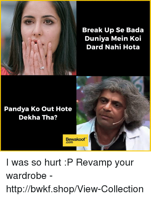 "hotas: Break Up Se Bada  Duniya Mein Koi  Dard Nahi Hota  Pandya Ko out Hote  Dekha Tha?  Bewakoof"" I was so hurt :P  Revamp your wardrobe - http://bwkf.shop/View-Collection"