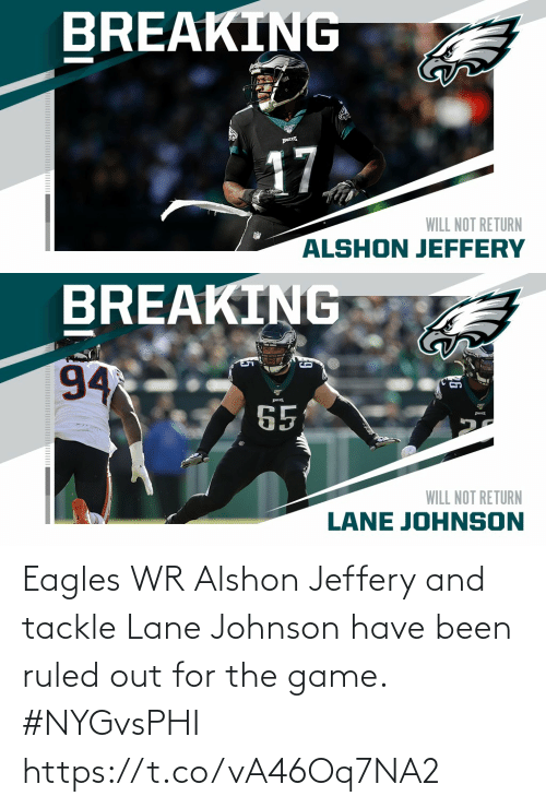 Return: BREAKING  17  WILL NOT RETURN  ALSHON JEFFERY   BREAKING  94  65  WILL NOT RETURN  LANE JOHNSON Eagles WR Alshon Jeffery and tackle Lane Johnson have been ruled out for the game. #NYGvsPHI https://t.co/vA46Oq7NA2