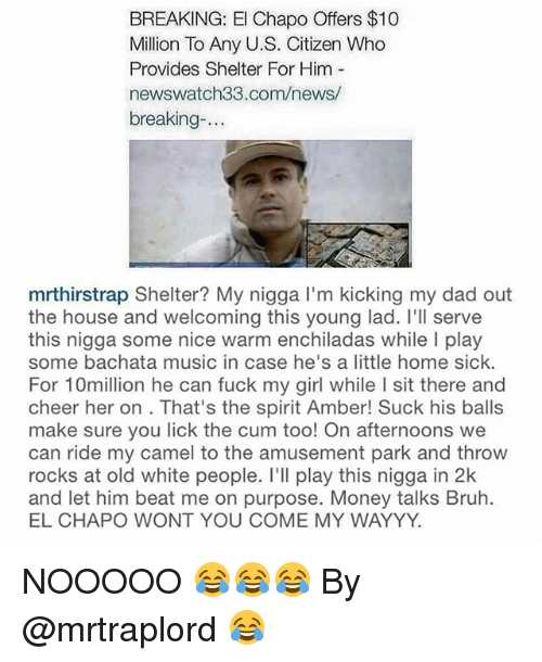 enchiladas: BREAKING: El Chapo Offers $10  Million To Any U.S. Citizen Who  Provides Shelter For Him  newswatch33.com/news/  breaking  mrthirstrap Shelter? My nigga l'm kicking my dad out  the house and welcoming this young lad. I'll serve  this nigga some nice warm enchiladas while l play  some bachata music in case he's a little home sick.  For 10million he can fuck my girl while I sit there and  cheer her on. That's the spirit Amber! Suck his balls  make sure you lick the cum too! On afternoons we  can ride my camel to the amusement park and throw  rocks at old white people. I'll play this nigga in 2k  and let him beat me on purpose. Money talks Bruh.  EL CHAPO WONT YOU COME MY WAYYY. NOOOOO 😂😂😂 By @mrtraplord 😂