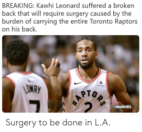 Leonard: BREAKING: Kawhi Leonard suffered a broken  back that will require surgery caused by the  burden of carrying the entire Toronto Raptors  on his back.  Sun Life  PTO  @NBAMEMES Surgery to be done in L.A.