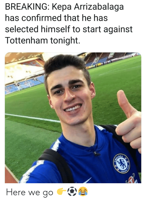 tottenham: BREAKING: Kepa Arrizabalaga  has confirmed that he has  selected himself to start against  Tottenham tonight. Here we go 👉⚽️😂