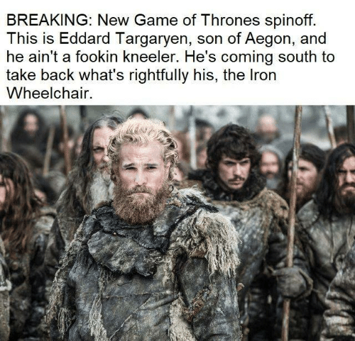 Game of Thrones, Game, and Back: BREAKING: New Game of Thrones spinoff.  This is Eddard Targaryen, son of Aegon, and  he ain't a fookin kneeler. He's coming south to  take back what's rightfully his, the Iron  Wheelchair.