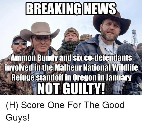 the good guys: BREAKING NEWS  Ammon Bundy and six co-defendants  involved in the Malheur National Wildlife  Refuge standoff in Oregon in January  NOT GUILTY! (H) Score One For The Good Guys!