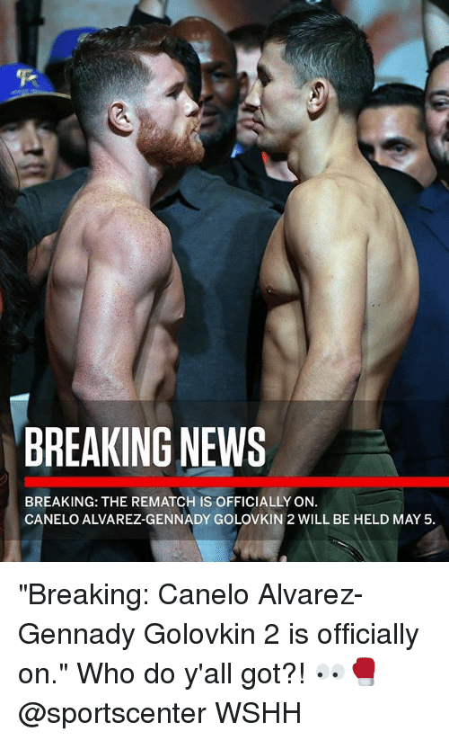"Memes, News, and SportsCenter: BREAKING NEWS  BREAKING: THE REMATCH IS OFFICIALLY ON.  CANELO ALVAREZ-GENNADY GOLOVKIN 2 WILL BE HELD MAY 5 ""Breaking: Canelo Alvarez-Gennady Golovkin 2 is officially on."" Who do y'all got?! 👀🥊 @sportscenter WSHH"