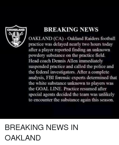 Denny's, Memes, and Oakland Raiders: BREAKING NEWS  CHOKELAND  OAKLAND (CA) Oakland Raiders football  practice was delayed nearly two hours today  after a player reported finding an unknown  powdery substance on the practice field.  Head coach Dennis Allen immediately  suspended practice and called the police and  the federal investigators. After a complete  analysis, FBI forensic experts detemined that  the white substance unknown to players was  the GOAL LINE. Practice resumed after  special agents decided the team was unlikely  to encounter the substance again this season. BREAKING NEWS IN OAKLAND