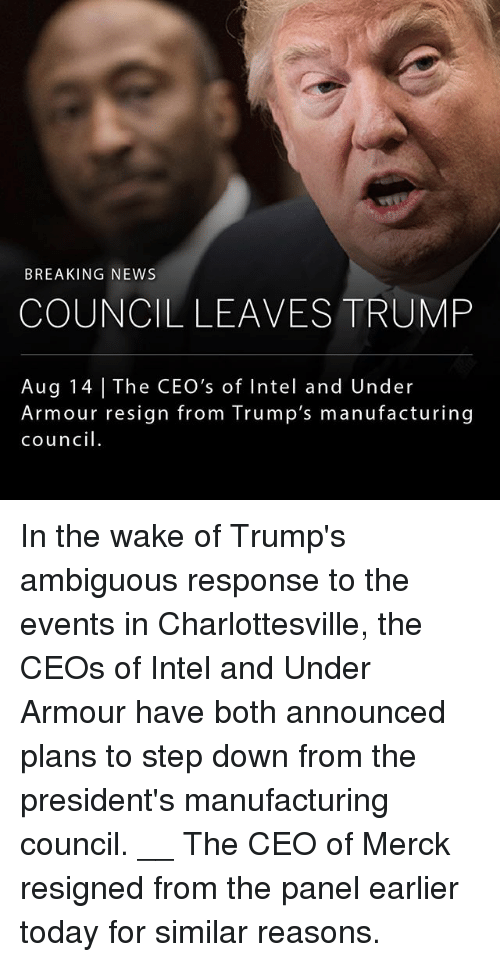 Ambiguous: BREAKING NEWS  COUNCIL LEAVES TRUMP  Aug 14 The CEO's of Intel and Under  Armour resign from Trump's manufacturing  council. In the wake of Trump's ambiguous response to the events in Charlottesville, the CEOs of Intel and Under Armour have both announced plans to step down from the president's manufacturing council. __ The CEO of Merck resigned from the panel earlier today for similar reasons.