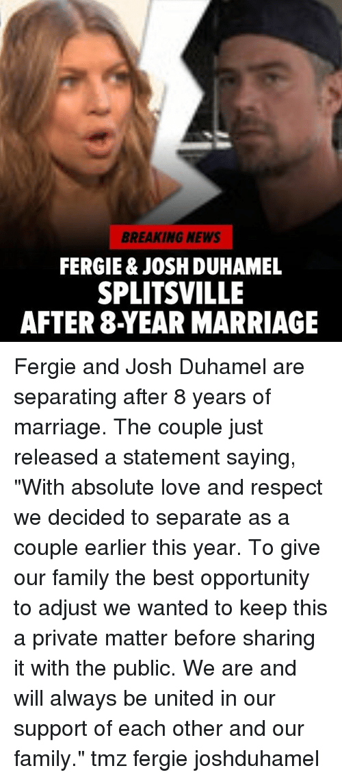 """Joshing: BREAKING NEWS  FERGIE & JOSH DUHAMEL  SPLITSVILLE  AFTER 8-YEAR MARRIAGE Fergie and Josh Duhamel are separating after 8 years of marriage. The couple just released a statement saying, """"With absolute love and respect we decided to separate as a couple earlier this year. To give our family the best opportunity to adjust we wanted to keep this a private matter before sharing it with the public. We are and will always be united in our support of each other and our family."""" tmz fergie joshduhamel"""