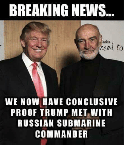 conclusive: BREAKING NEWS  fiddich  to  ressed  WE NOW HAVE CONCLUSIVE  PROOF TRUMP MET WITH  RUSSIAN SUBMARINE  COMMANDER