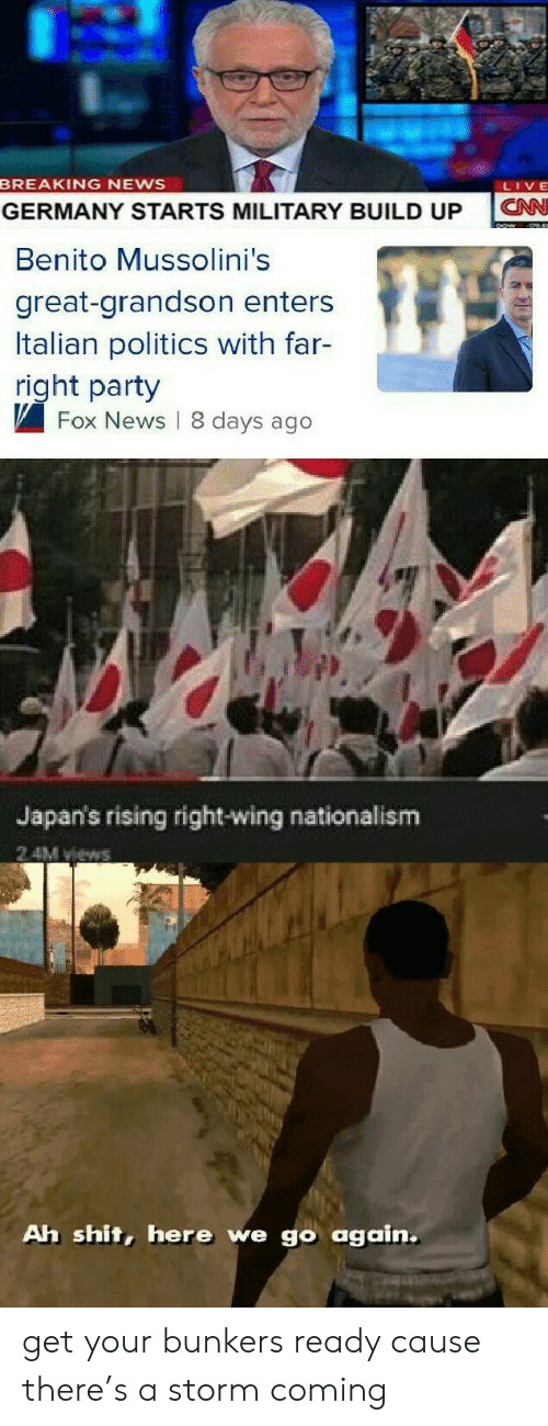 Nationalism: BREAKING NEWS  LIVE  CN  GERMANY STARTS MILITARY BUILD UP  Benito Mussolini's  great-grandson enters  Italian politics with far-  right party  Fox News 8 days ago  Japan's rising right-wing nationalism  2 4M views  Ah shit, here we go again. get your bunkers ready cause there's a storm coming