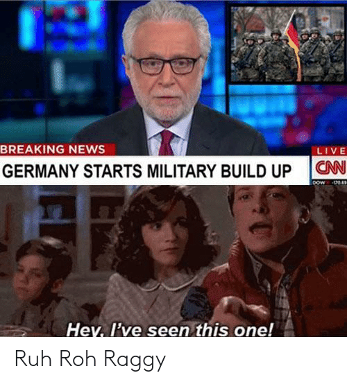 Build Up: BREAKING NEWS  LIVE  GERMANY STARTS MILITARY BUILD UP N  Hey, l've seen this one! Ruh Roh Raggy