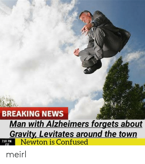 Alzheimer's: BREAKING NEWS  Man with Alzheimers forgets about  Gravity,Levitates around the town  Newton is Confused  7:01 PM  CST meirl