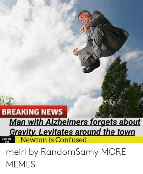 Alzheimer's: BREAKING NEWS  Man with Alzheimers forgets about  Gravity,Levitates around the town  Newton is Confused  7:01 PM  CST meirl by RandomSamy MORE MEMES