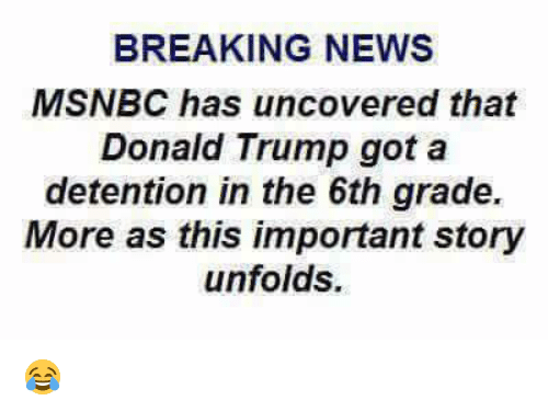 Donald Trump, Memes, and News: BREAKING NEWS  MSNBC has uncovered that  Donald Trump got a  detention in the 6th grade.  More as this important story  unfolds. 😂