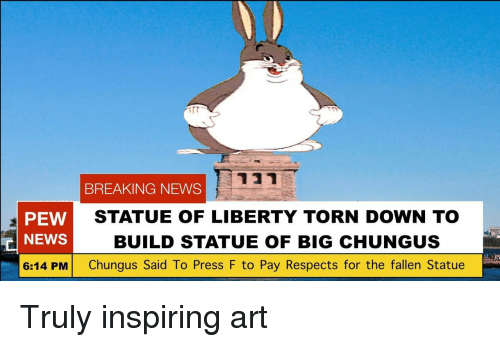Big Chungus: BREAKING NEWS  PEW  NEWS  6:14 PM Chungus Said To Press F to Pay Respects for the fallen Statue  STATUE OF LIBERTY TORN DOWN TO  BUILD STATUE OF BIG CHUNGUS  in Truly inspiring art