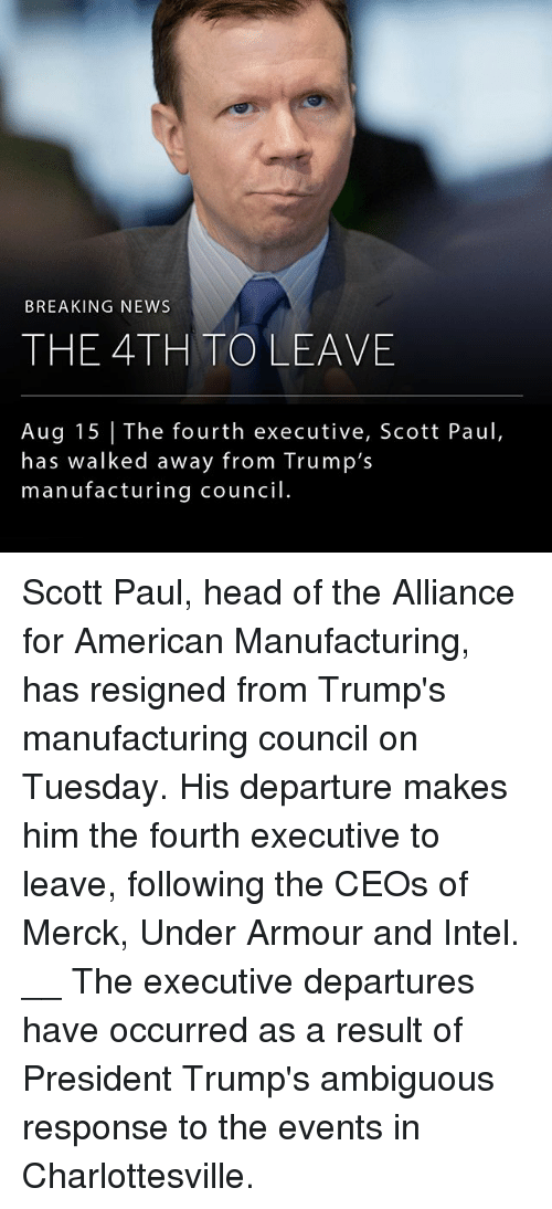 Ambiguous: BREAKING NEWS  THE 4TH TOLEAVE  Aug 15 The fourth executive, Scott Paul,  has walked away from Trump's  manufacturing council Scott Paul, head of the Alliance for American Manufacturing, has resigned from Trump's manufacturing council on Tuesday. His departure makes him the fourth executive to leave, following the CEOs of Merck, Under Armour and Intel. __ The executive departures have occurred as a result of President Trump's ambiguous response to the events in Charlottesville.