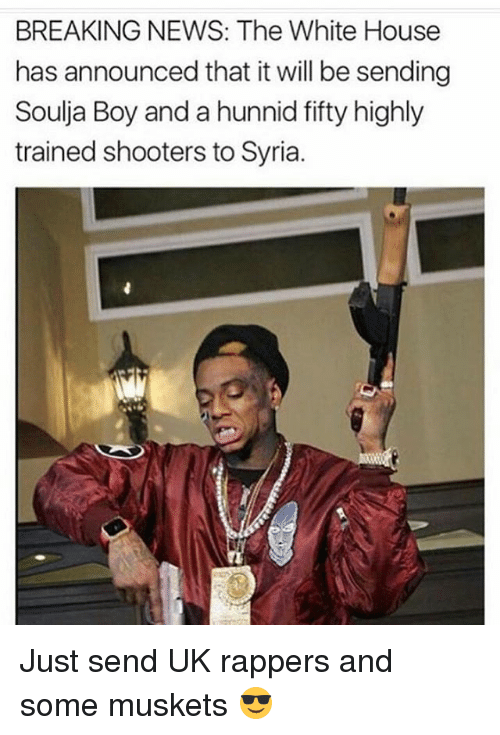 Hunnids: BREAKING NEWS: The White House  has announced that it will be sending  Soulja Boy and a hunnid fifty highly  trained shooters to Syria. Just send UK rappers and some muskets 😎