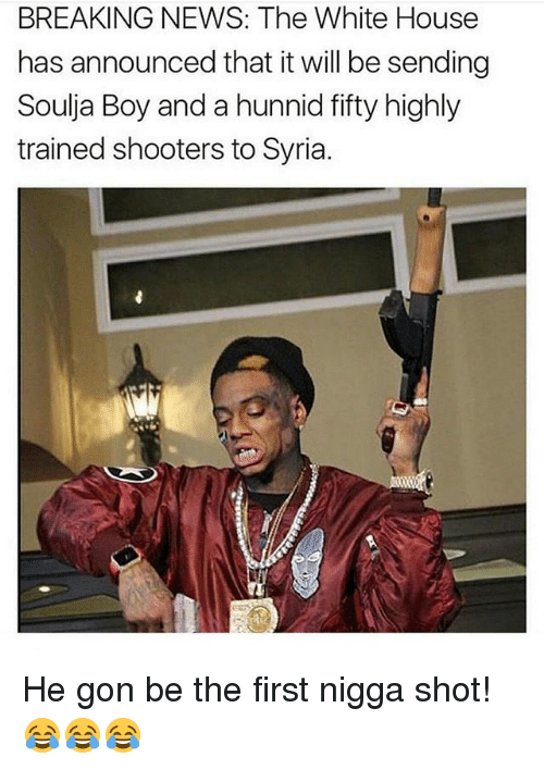 Hunnids: BREAKING NEWS: The White House  has announced that it will be sending  Soulja Boy and a hunnid fifty highly  trained shooters to Syria He gon be the first nigga shot! 😂😂😂