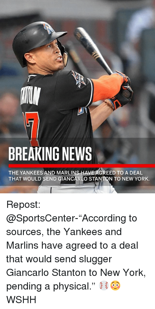 """Memes, New York, and News: BREAKING NEWS  THE YANKEES AND MARLINS HAVE AGREED TO A DEAL  THAT WOULD SEND GIANCARL  O STANTON TO NEW YORK. Repost: @SportsCenter-""""According to sources, the Yankees and Marlins have agreed to a deal that would send slugger Giancarlo Stanton to New York, pending a physical."""" ⚾️😳 WSHH"""