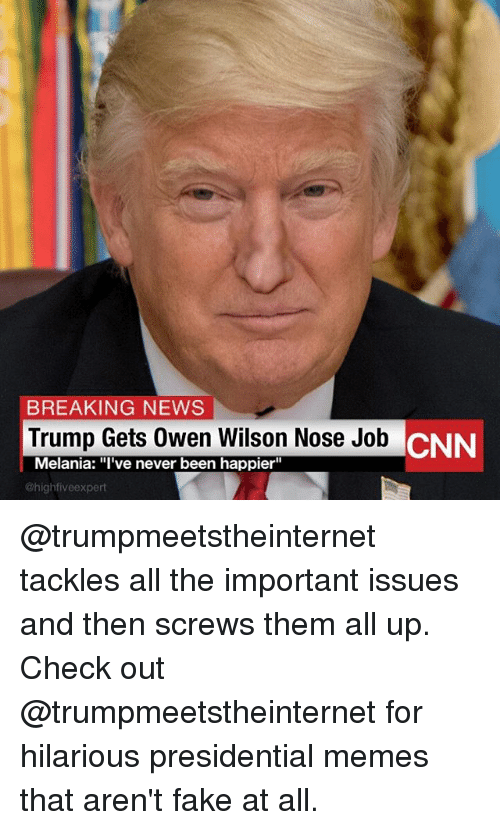 "Presidential Memes: BREAKING NEWS  Trump Gets Owen Wilson Nose Job  Melania: ""I've never been happier""  @highfiveexpert @trumpmeetstheinternet tackles all the important issues and then screws them all up. Check out @trumpmeetstheinternet for hilarious presidential memes that aren't fake at all."
