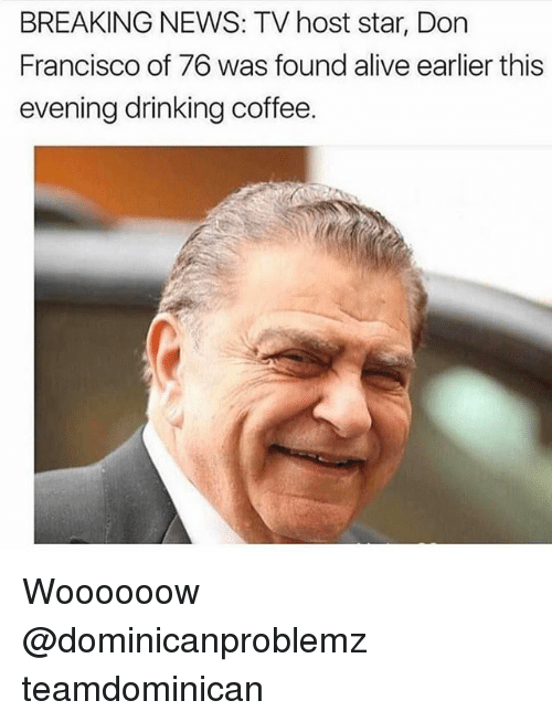 Drinking Coffee: BREAKING NEWS: TV host star, Don  Francisco of 76 was found alive earlier this  evening drinking coffee. Woooooow @dominicanproblemz teamdominican