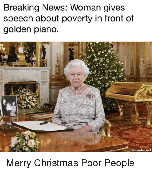 Christmas, News, and Breaking News: Breaking News: Woman giveS  speech about poverty in front of  golden piano  mematic.net Merry Christmas Poor People