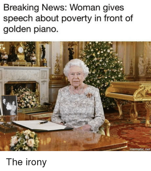 Irony: Breaking News: Woman gives  speech about poverty in front of  golden piano  t.  mematic.net The irony