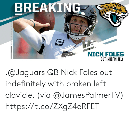 Memes, Nick, and Nick Foles: BREAKING  NICK FOLES  ט .@Jaguars QB Nick Foles out indefinitely with broken left clavicle. (via @JamesPalmerTV) https://t.co/ZXgZ4eRFET