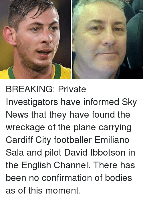 Bodies , Memes, and News: BREAKING: Private Investigators have informed Sky News that they have found the wreckage of the plane carrying Cardiff City footballer Emiliano Sala and pilot David Ibbotson in the English Channel. There has been no confirmation of bodies as of this moment.