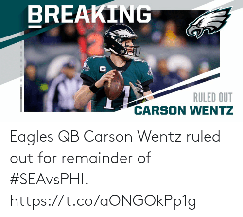 Carson: BREAKING  RULED OUT  CARSON WENTZ Eagles QB Carson Wentz ruled out for remainder of #SEAvsPHI. https://t.co/aONGOkPp1g