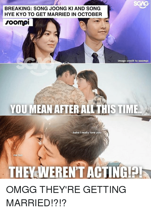 Love, Memes, and Image: BREAKING: SONG JOONG KI AND SONG  HYE KYO TO GET MARRIED IN OCTOBER  roompi  image credit to soompi  YOU MEAN AFTER ALL THIS TIME  hehe I really love you  me too  THEYAWEREN'T ACTINGH OMGG THEY'RE GETTING MARRIED!?!?