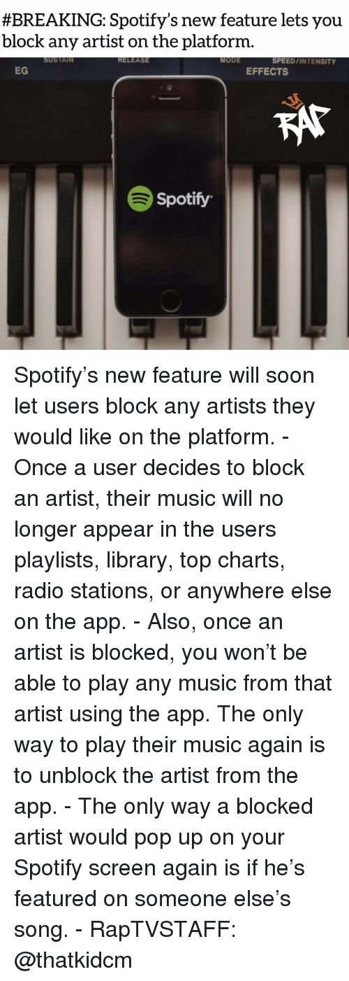 Memes, Music, and Pop:  #BREAKING: Spotify's new feature lets you  block any artist on the platform.  SUSTAIN  RELEASE  MODE  SPEED/INTENSITY  EG  EFFECTS  Spotify Spotify's new feature will soon let users block any artists they would like on the platform.⁣ -⁣ Once a user decides to block an artist, their music will no longer appear in the users playlists, library, top charts, radio stations, or anywhere else on the app.⁣ -⁣ Also, once an artist is blocked, you won't be able to play any music from that artist using the app. The only way to play their music again is to unblock the artist from the app.⁣ -⁣ The only way a blocked artist would pop up on your Spotify screen again is if he's featured on someone else's song.⁣ -⁣ RapTVSTAFF: @thatkidcm