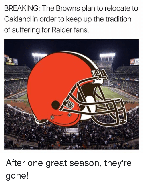 Browns, Suffering, and Gone: BREAKING: The Browns plan to relocate to  Oakland in order to keep up the tradition  of suffering for Raider fans. After one great season, they're gone!