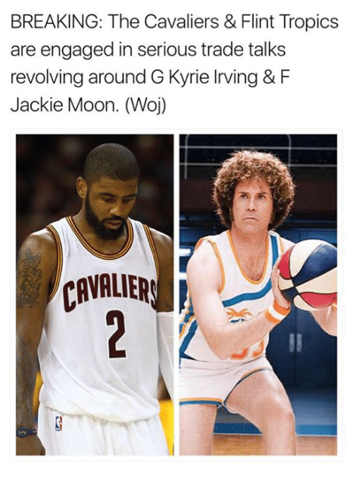 Jackie Moon, Kyrie Irving, and Cavaliers: BREAKING: The Cavaliers & Flint Tropics  are engaged in serious trade talks  revolving around G Kyrie Irving & F  Jackie Moon. (Woj)  CAVALIERS